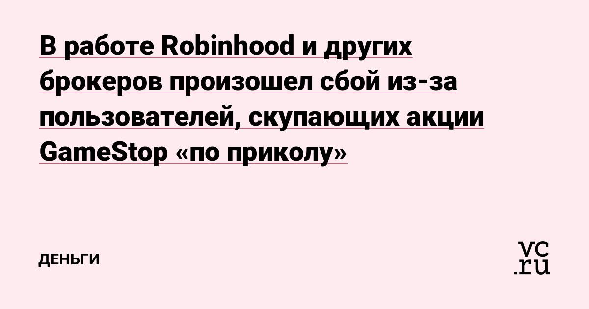 В работе Robinhood и других брокеров произошел сбой из-за пользователей, скупающих акции GameStop «по приколу»