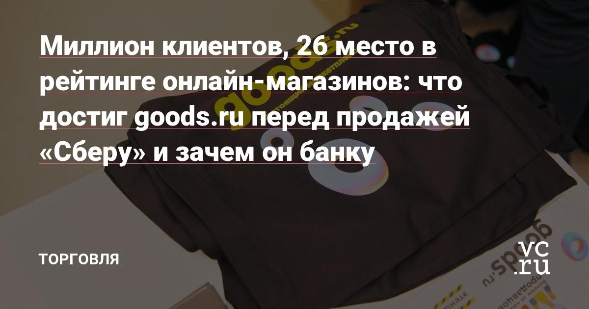 Миллион клиентов, 26 место в рейтинге онлайн-магазинов: что достиг goods.ru перед продажей «Сберу» и зачем он банку