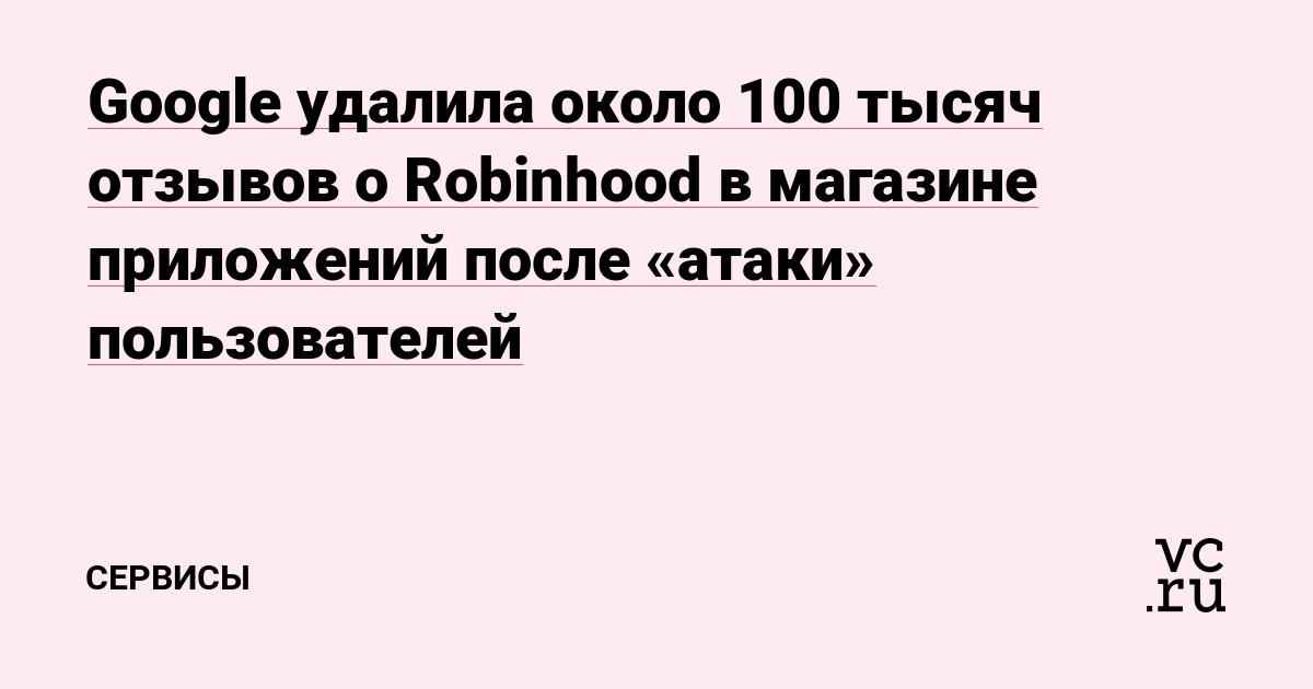 Google удалила около 100 тысяч отзывов о Robinhood в магазине приложений после «атаки» пользователей