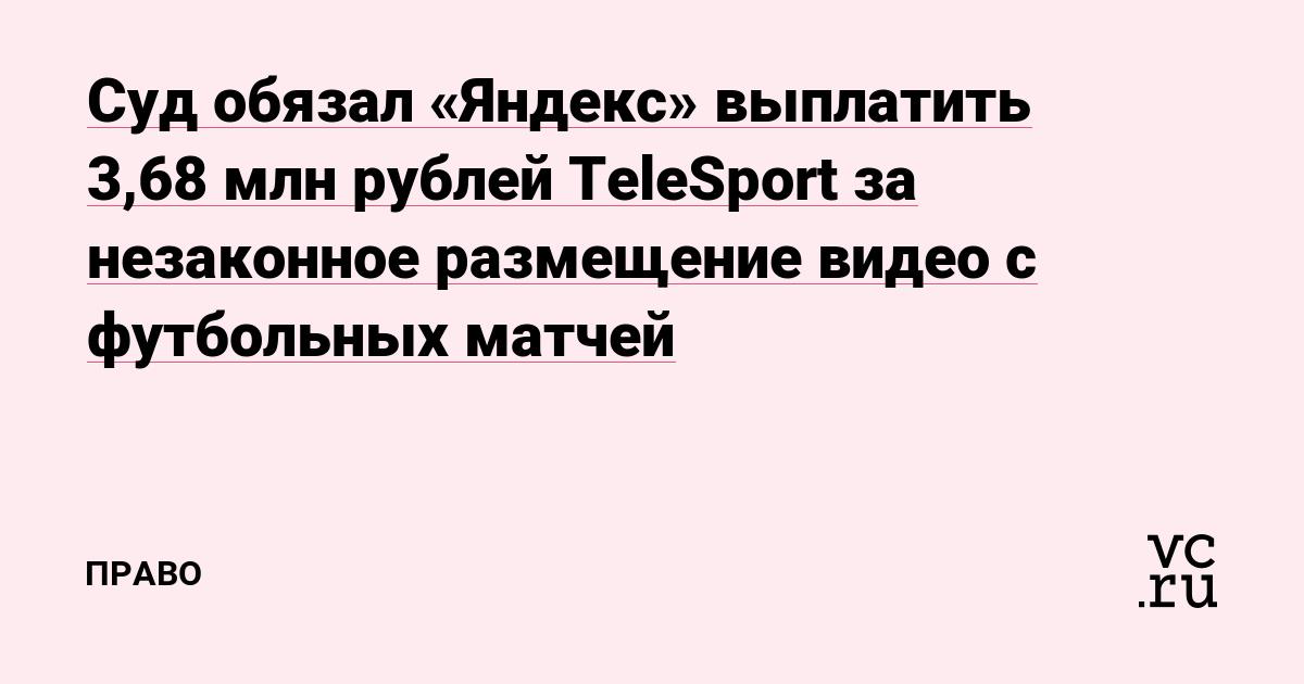 Суд обязал «Яндекс» выплатить 3,68 млн рублей TeleSport за незаконное размещение видео с футбольных матчей