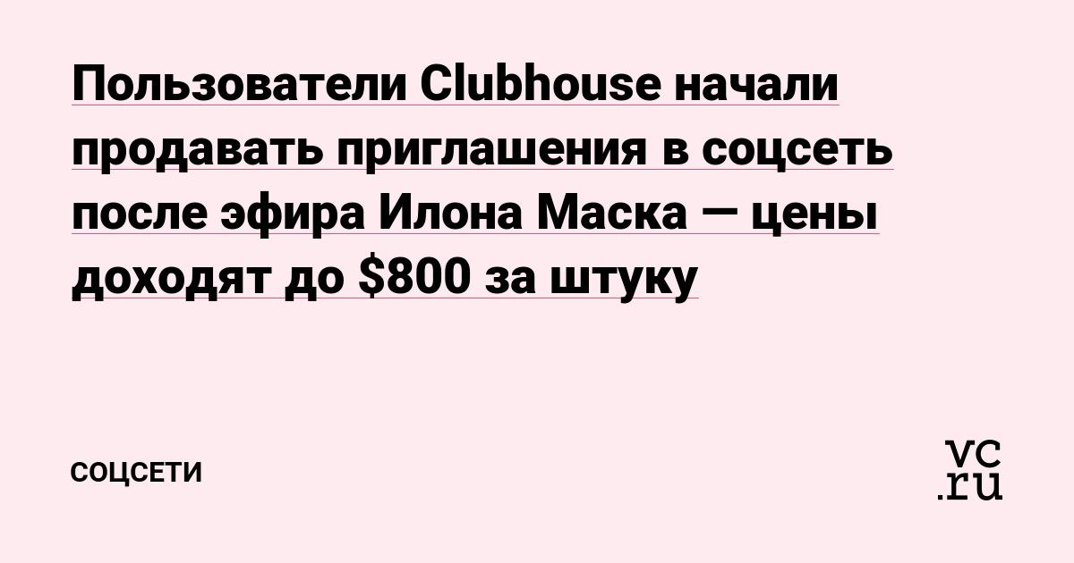 Пользователи Clubhouse начали продавать приглашения в соцсеть после эфира Илона Маска — цены доходят до $800 за штуку