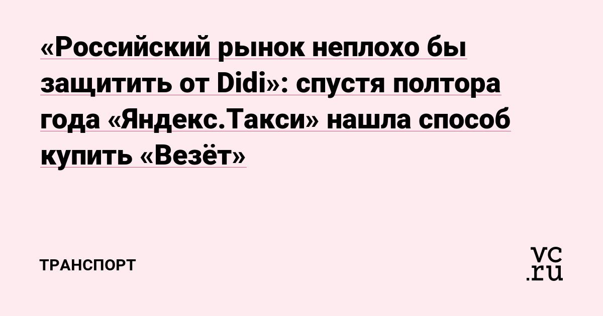 «Российский рынок неплохо бы защитить от Didi»: спустя полтора года «Яндекс.Такси» нашла способ купить «Везёт»