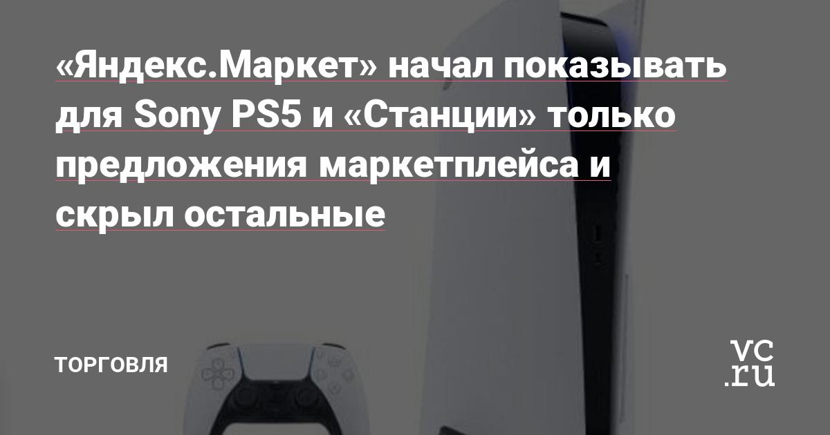 «Яндекс.Маркет» начал показывать для Sony PS5 и «Станции» только предложения маркетплейса и скрыл остальные