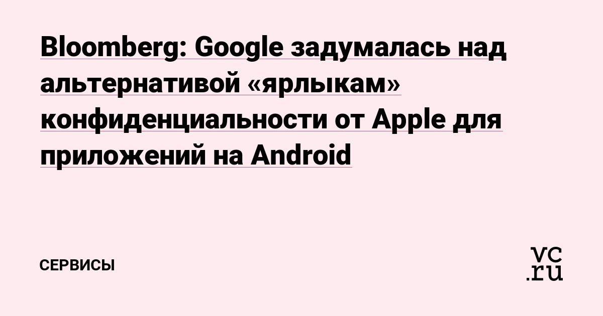 Bloomberg: Google задумалась над альтернативой «ярлыкам» конфиденциальности от Apple для приложений на Android