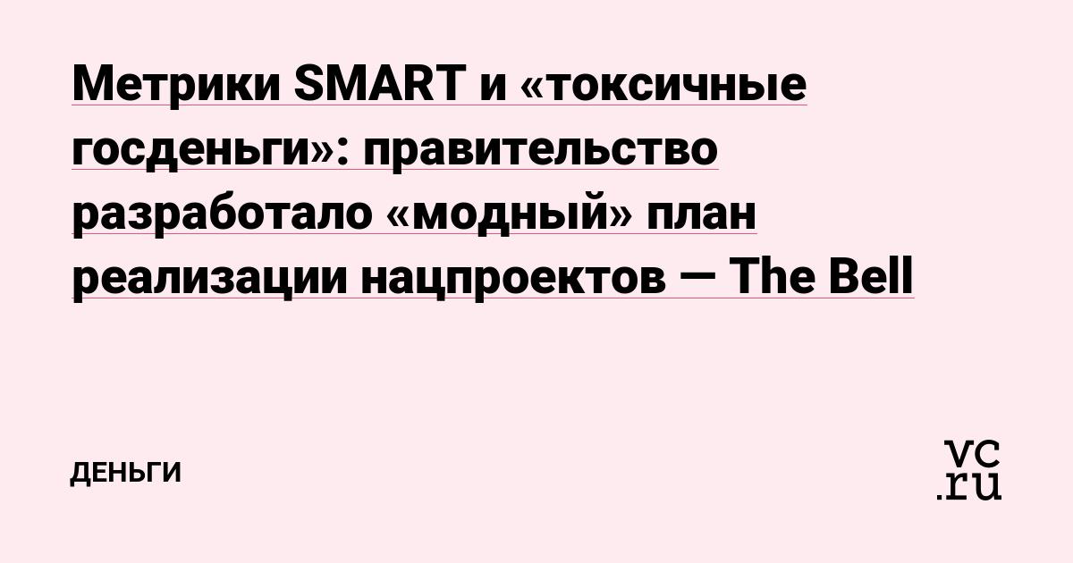 Метрики SMART и «токсичные госденьги»: правительство разработало «модный» план реализации нацпроектов — The Bell