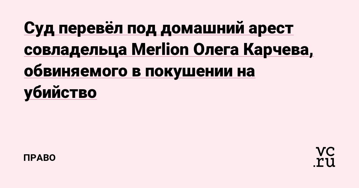 Суд перевёл под домашний арест совладельца Merlion Олега Карчева, обвиняемого в покушении на убийство