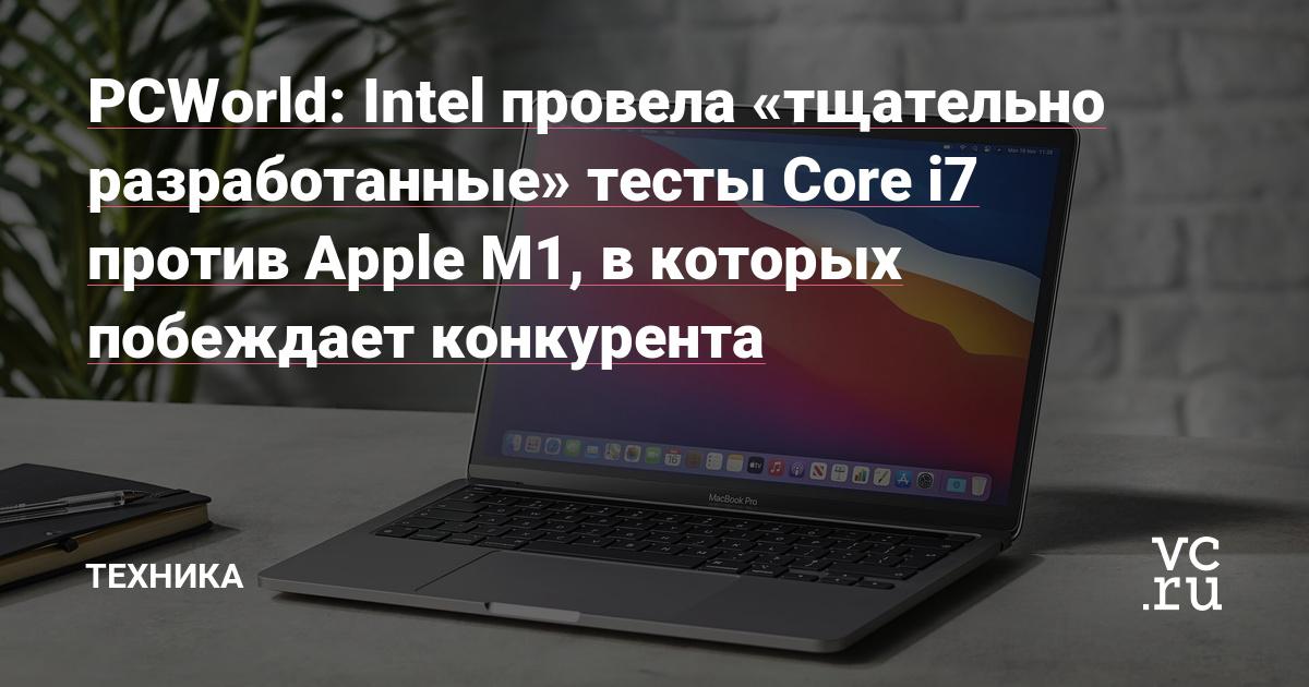 PCWorld: Intel провела «тщательно разработанные» тесты Core i7 против Apple M1, в которых побеждает конкурента