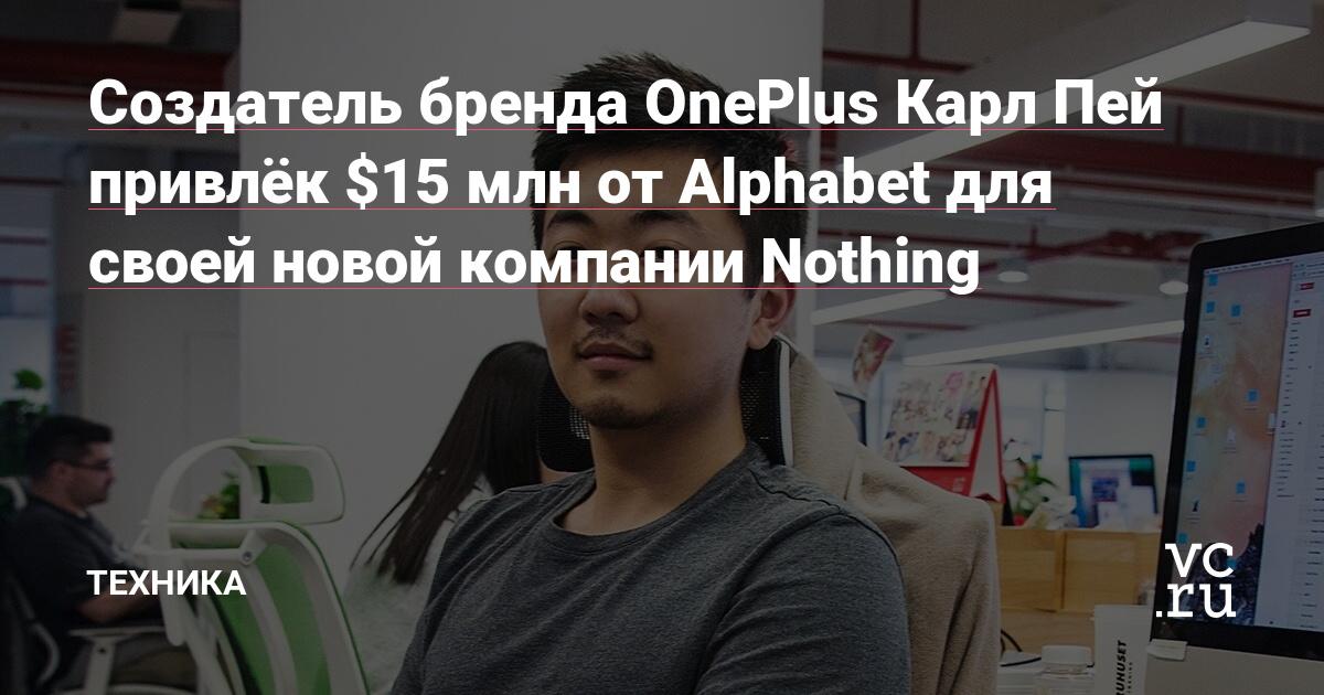 Создатель бренда OnePlus Карл Пей привлёк $15 млн от Alphabet для своей новой компании Nothing