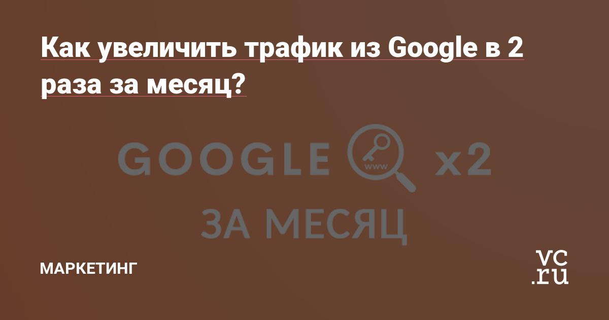 Как увеличить трафик из Google в 2 раза за месяц?