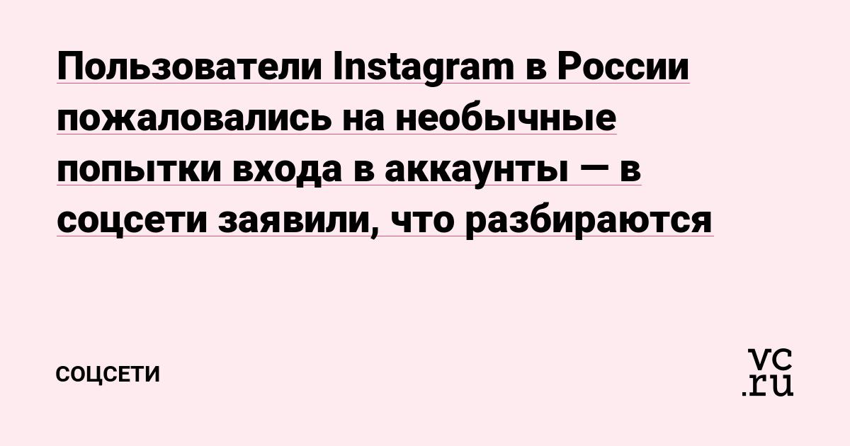 Пользователи Instagram в России пожаловались на необычные попытки входа в аккаунты — в соцсети заявили, что разбираются