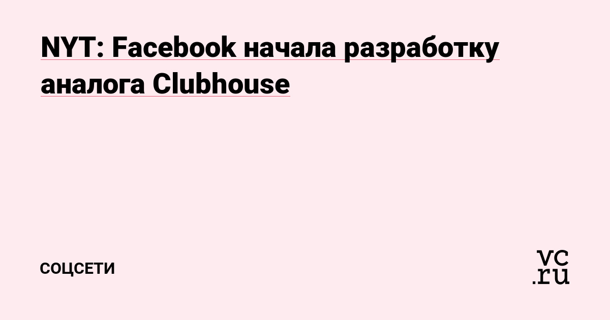 NYT: Facebook начала разработку аналога Clubhouse