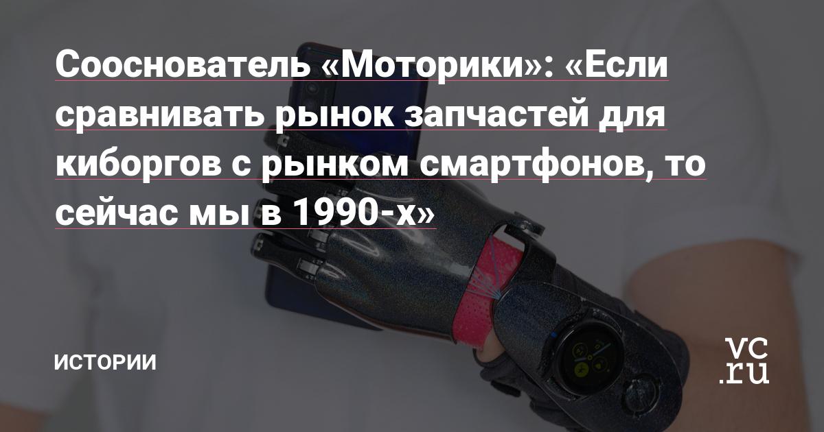Сооснователь «Моторики»: «Если сравнивать рынок запчастей для киборгов с рынком смартфонов, то сейчас мы в 1990-х»