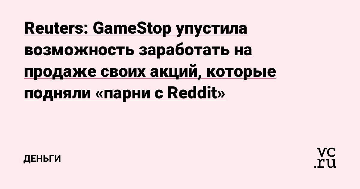 Reuters: GameStop упустила возможность заработать на продаже своих акций, которые подняли «парни с Reddit»