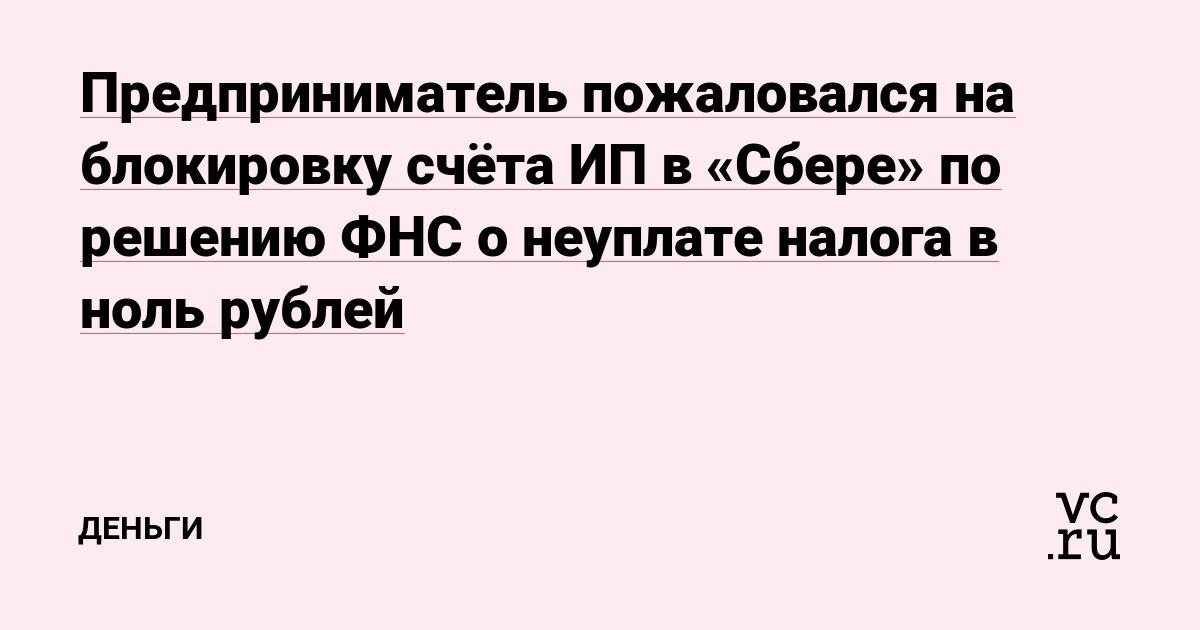 Предприниматель пожаловался на блокировку счёта ИП в «Сбере» по решению ФНС о неуплате налога в ноль рублей