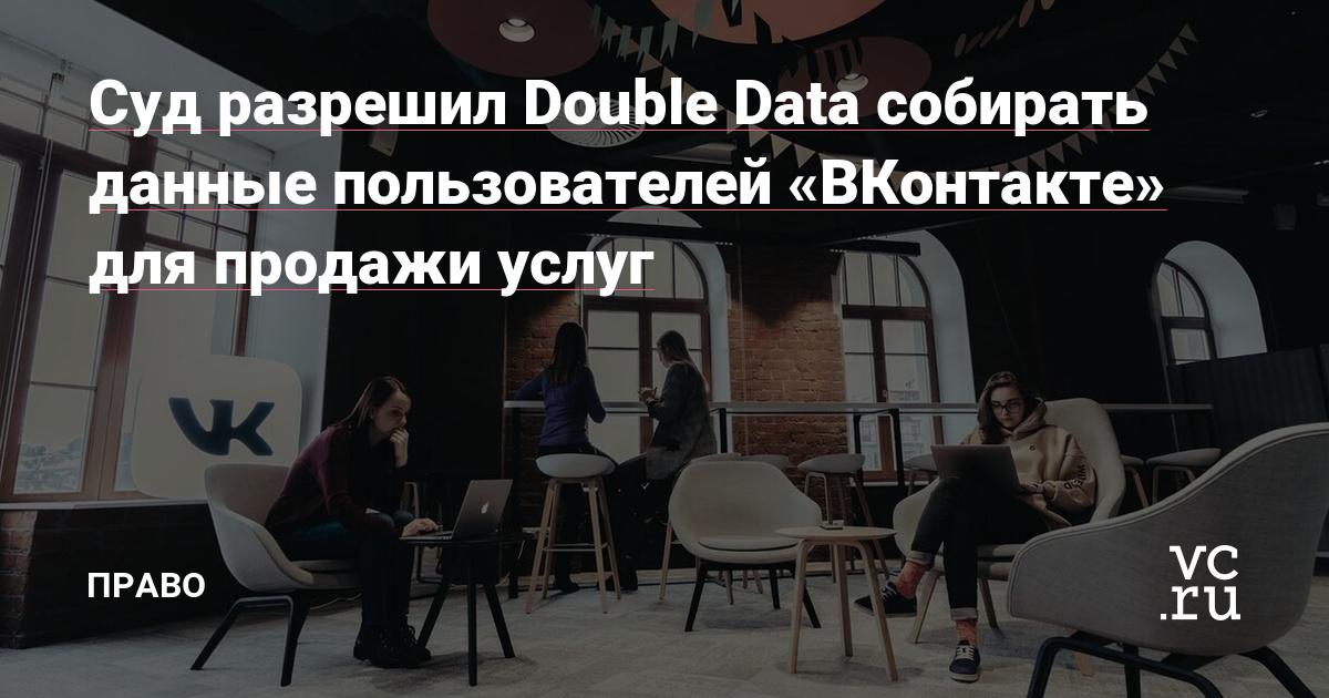 Суд разрешил Double Data собирать данные пользователей «ВКонтакте» для продажи услуг