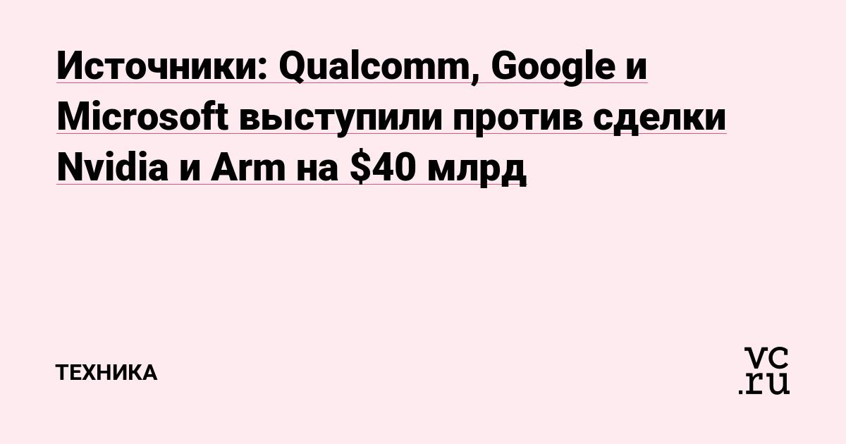 Источники: Qualcomm, Google и Microsoft выступили против сделки Nvidia и Arm на $40 млрд