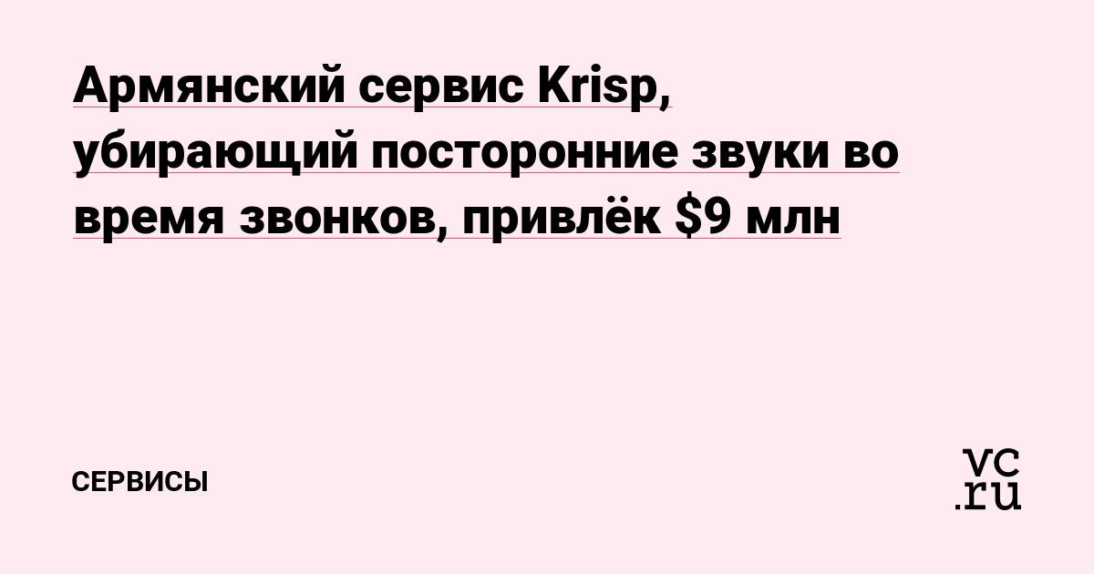 Армянский сервис Krisp, убирающий посторонние звуки во время звонков, привлёк $9 млн