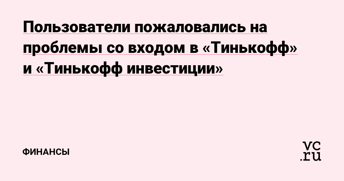 Пользователи пожаловались на проблемы со входом в «Тинькофф» и «Тинькофф инвестиции»