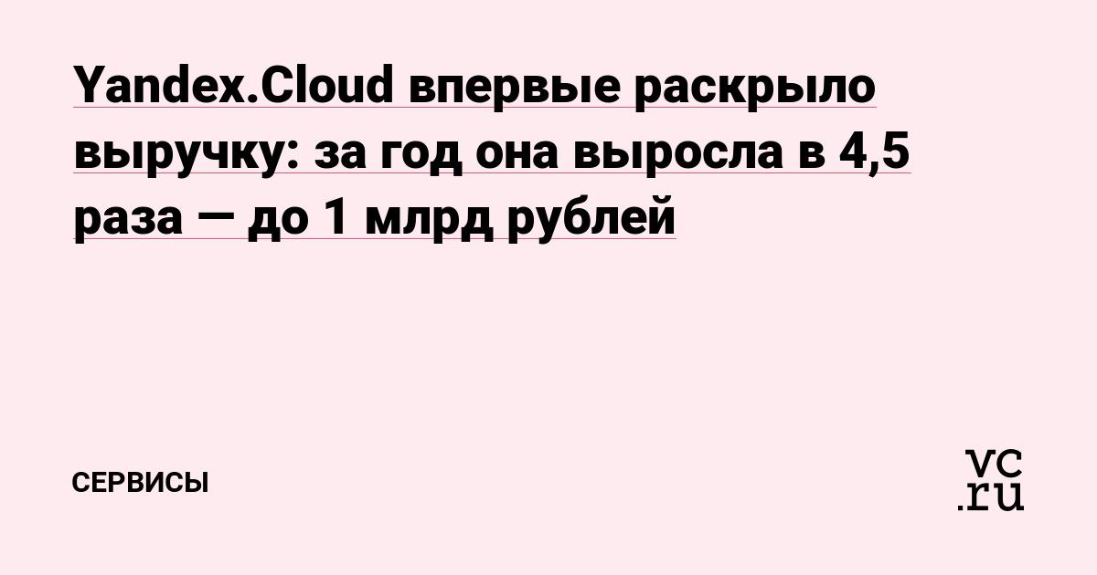 Yandex.Cloud впервые раскрыло выручку: за год она выросла в 4,5 раза — до 1 млрд рублей