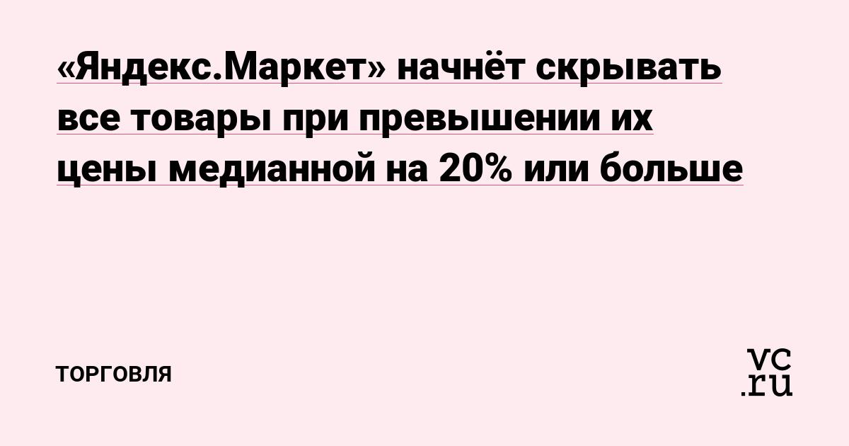 «Яндекс.Маркет» начнёт скрывать все товары при превышении их цены медианной на 20% или больше