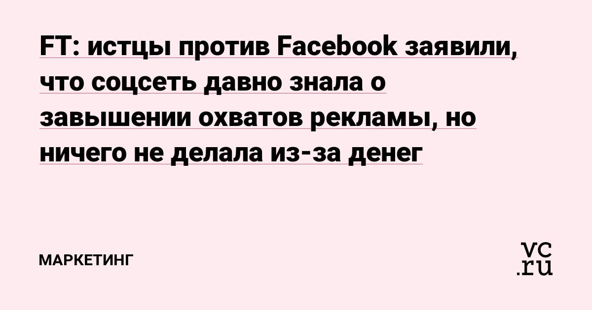 FT: истцы против Facebook заявили, что соцсеть давно знала о завышении охватов рекламы, но ничего не делала из-за денег