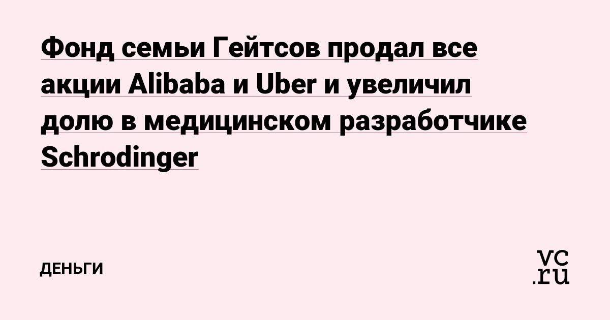 Фонд семьи Гейтсов продал все акции Alibaba и Uber и увеличил долю в медицинском разработчике Schrodinger