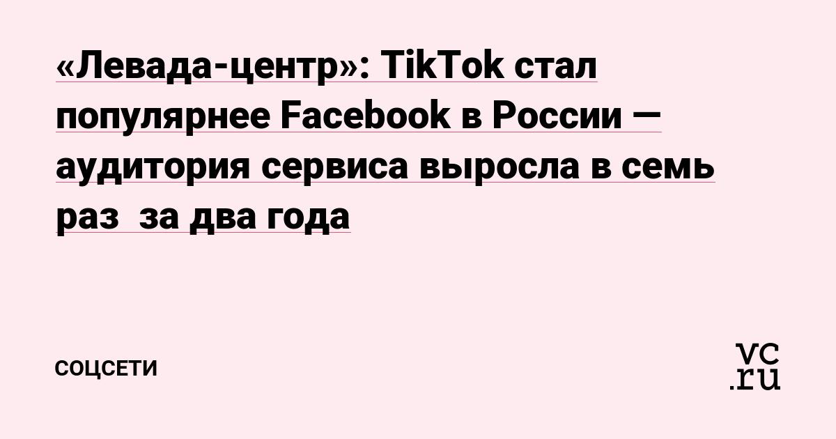 «Левада-центр»: TikTok стал популярнее Facebook в России — аудитория сервиса выросла в семь раз  за два года