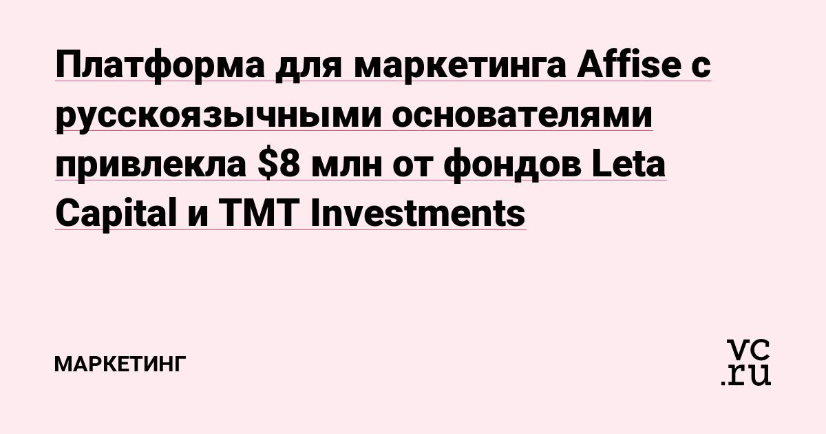 Платформа для маркетинга Affise с русскоязычными основателями привлекла $8 млн от фондов Leta Capital и TMT Investments