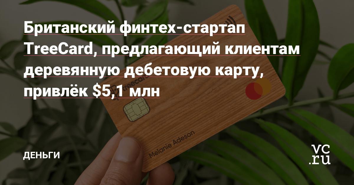 Британский финтех-стартап TreeCard, предлагающий клиентам деревянную дебетовую карту, привлёк $5,1 млн