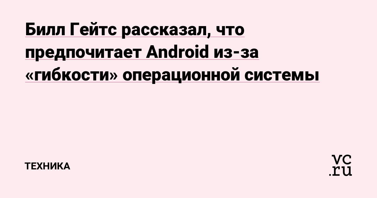 Билл Гейтс рассказал, что предпочитает Android из-за «гибкости» операционной системы