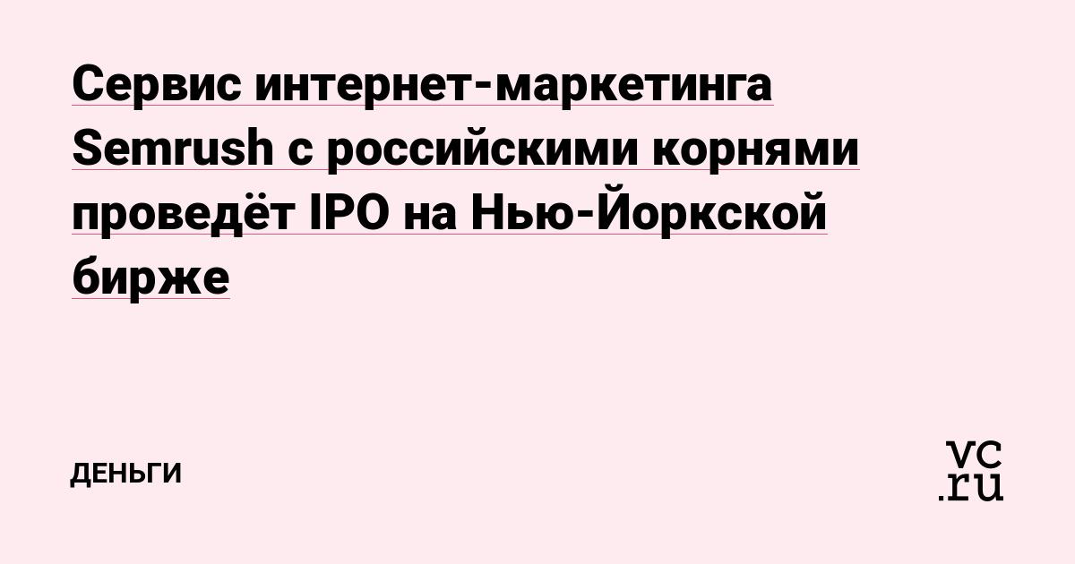 Сервис интернет-маркетинга Semrush с российскими корнями проведёт IPO на Нью-Йоркской бирже