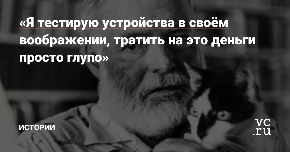 Я тестирую устройства в своём воображении, тратить на это деньги просто глупо» — Офтоп на vc.ru