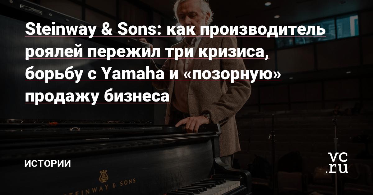 Steinway & Sons: как производитель роялей пережил три кризиса, борьбу с Yamaha и «позорную» продажу бизнеса