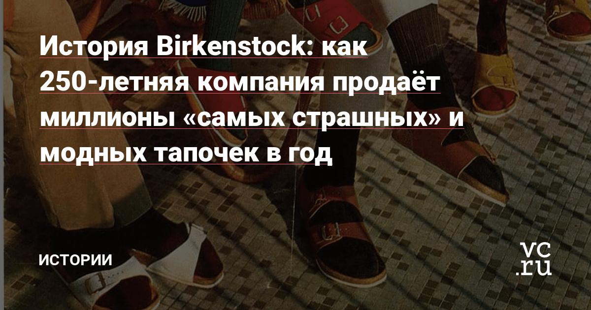 История Birkenstock: как 250-летняя компания продаёт миллионы «самых страшных» и модных тапочек в год