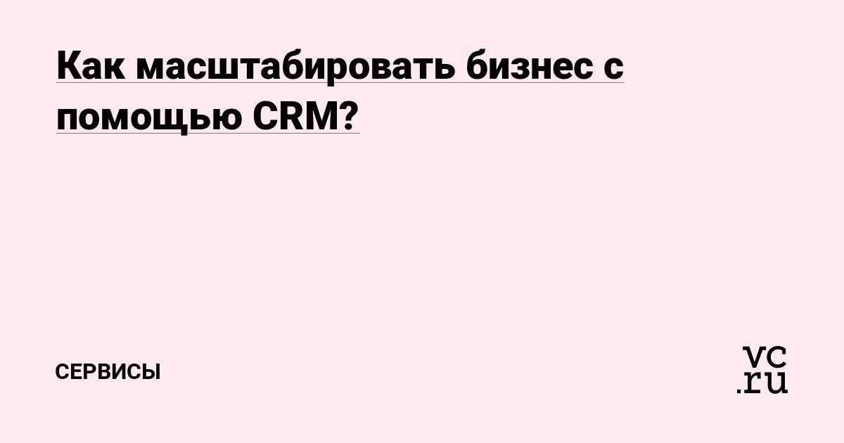 Как масштабировать бизнес с помощью CRM?