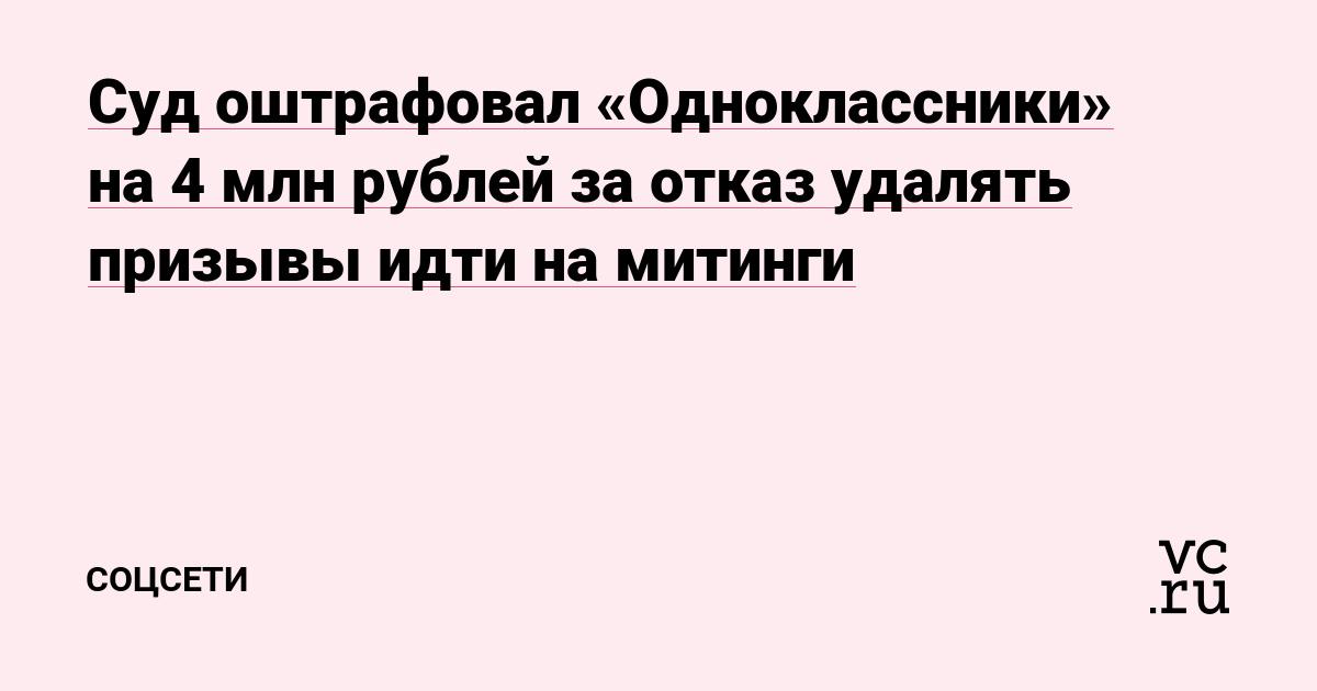 Суд оштрафовал «Одноклассники» на 4 млн рублей за отказ удалять призывы идти на митинги