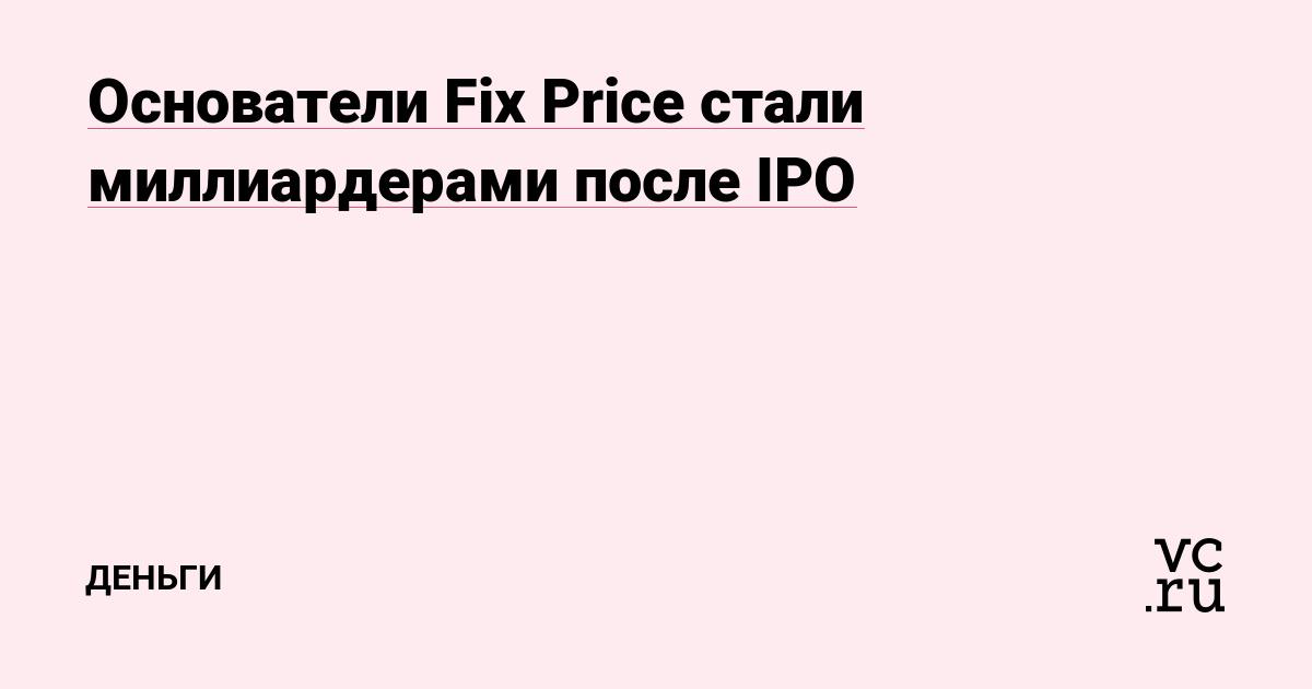 Основатели Fix Price стали миллиардерами после IPO