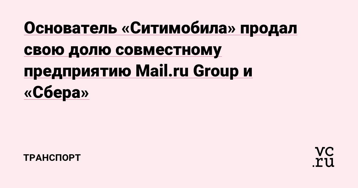 Основатель «Ситимобила» продал свою долю совместному предприятию Mail.ru Group и «Сбера»