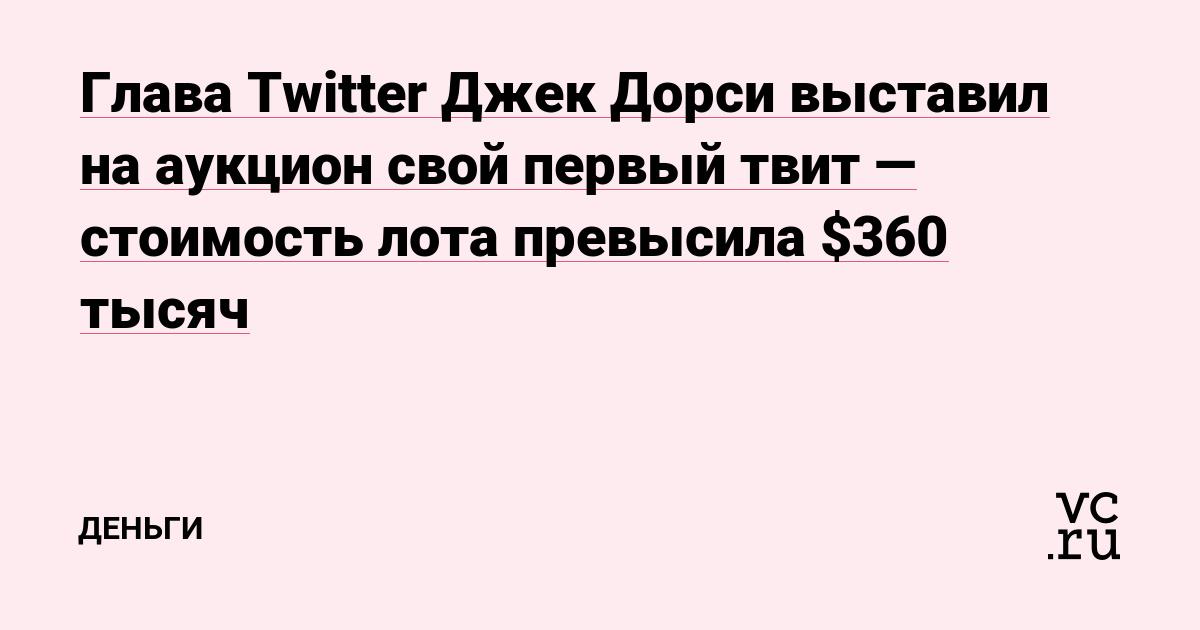 Глава Twitter Джек Дорси выставил на аукцион свой первый твит — стоимость лота превысила $360 тысяч