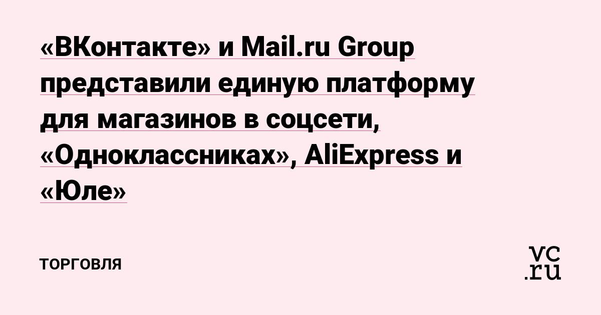 «ВКонтакте» и Mail.ru Group представили единую платформу для магазинов в соцсети, «Одноклассниках», AliExpress и «Юле»