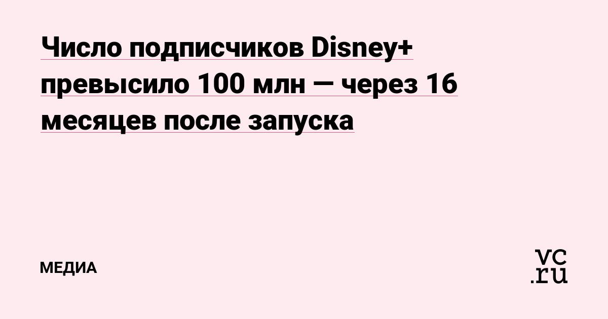Число подписчиков Disney+ превысило 100 млн — через 16 месяцев после запуска