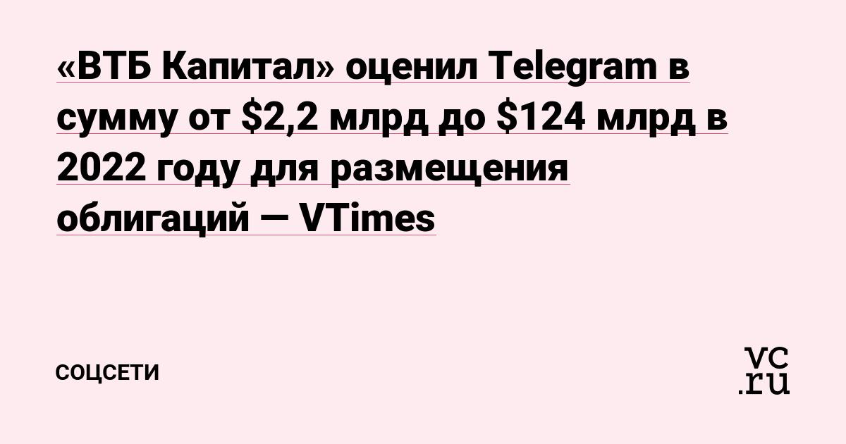 «ВТБ Капитал» оценил Telegram в сумму от $2,2 млрд до $124 млрд в 2022 году для размещения облигаций — VTimes