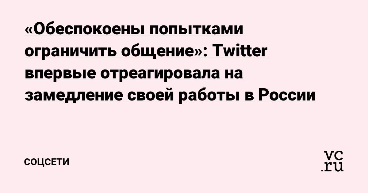 «Обеспокоены попытками ограничить общение»: Twitter впервые отреагировала на замедление своей работы в России
