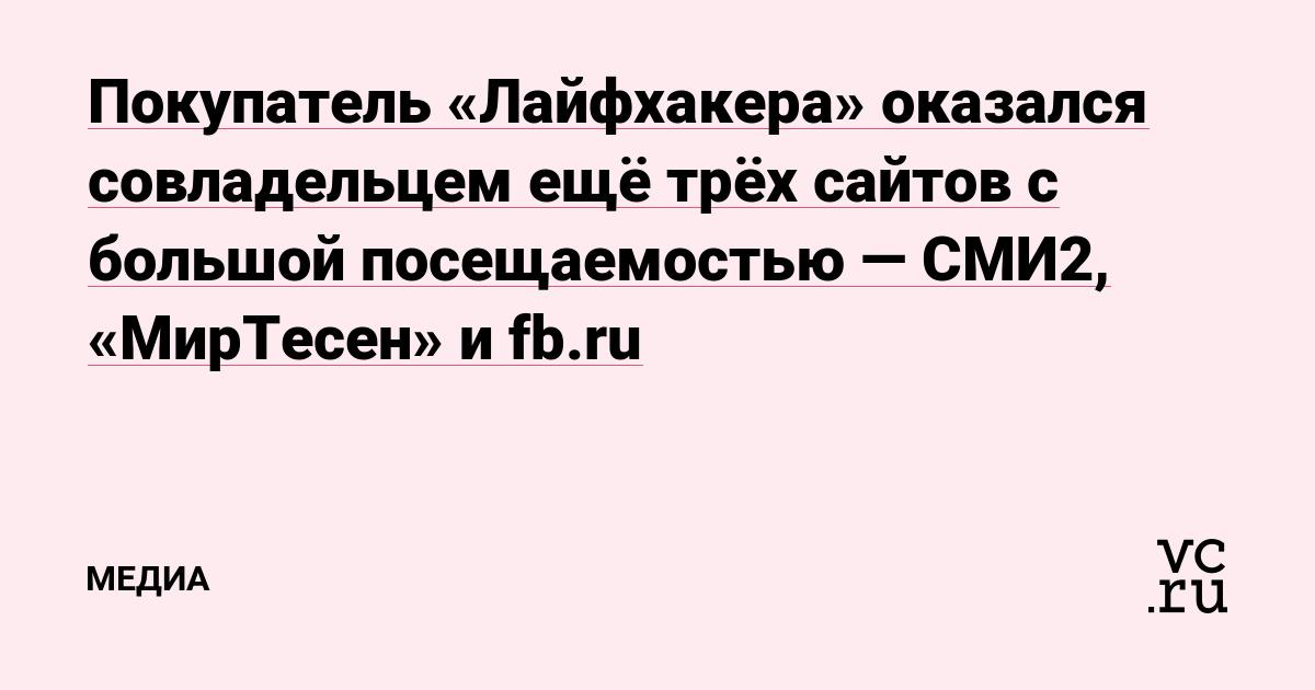 Покупатель «Лайфхакера» оказался совладельцем ещё трёх сайтов с большой посещаемостью — СМИ2, «МирТесен» и fb.ru