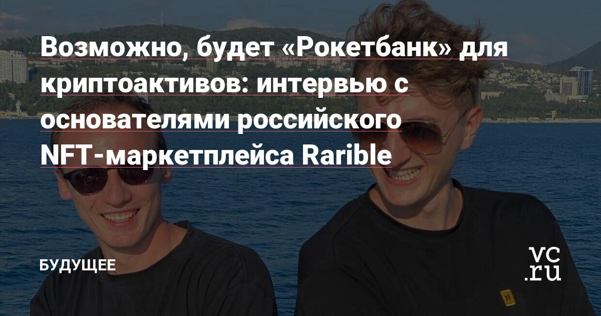 Возможно, будет «Рокетбанк» для криптоактивов: интервью с основателями российского NFT-маркетплейса Rarible