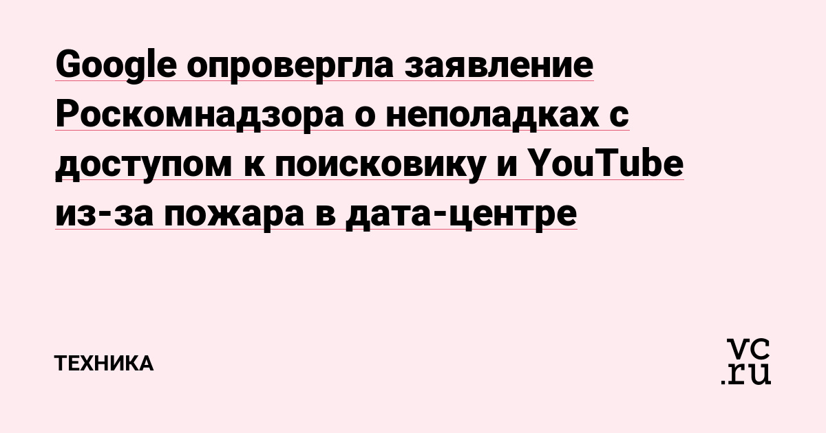 Google опровергла заявление Роскомнадзора о неполадках с доступом к поисковику и YouTube из-за пожара в дата-центре