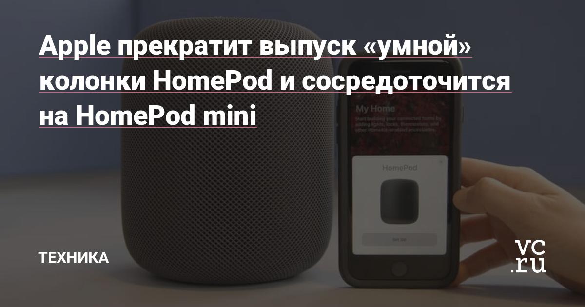 Apple прекратит выпуск «умной» колонки HomePod и сосредоточится на HomePod mini