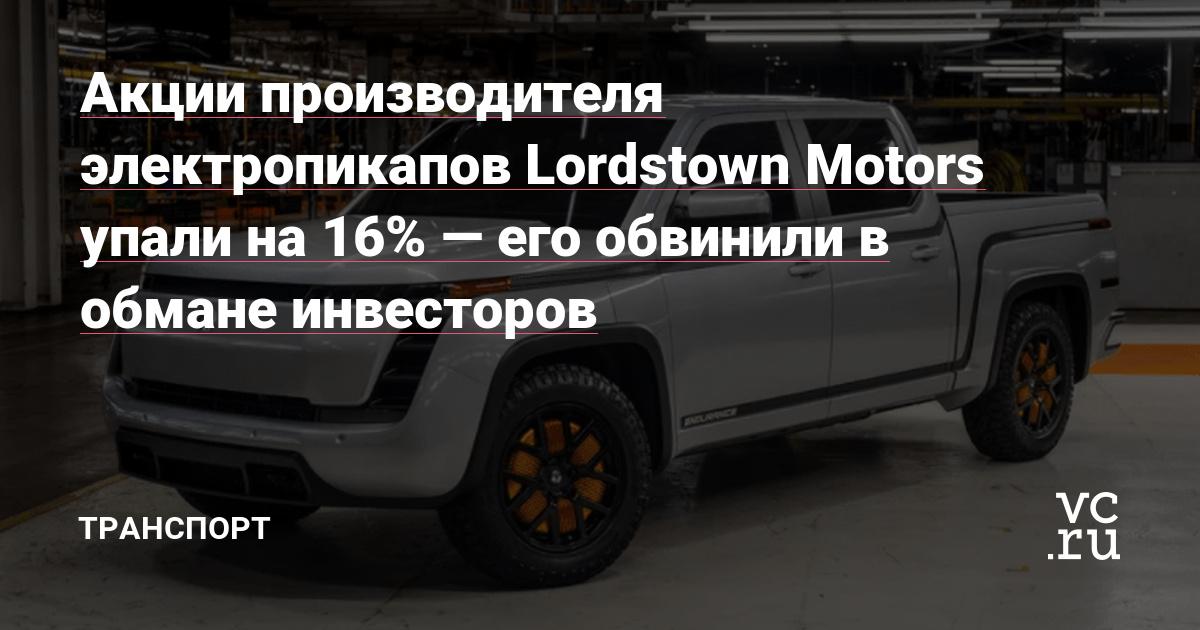Акции производителя электропикапов Lordstown Motors упали на 16% — его обвинили в обмане инвесторов