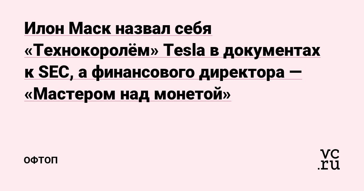 Илон Маск назвал себя «Технокоролём» Tesla в документах к SEC, а финансового директора — «Мастером над монетой»