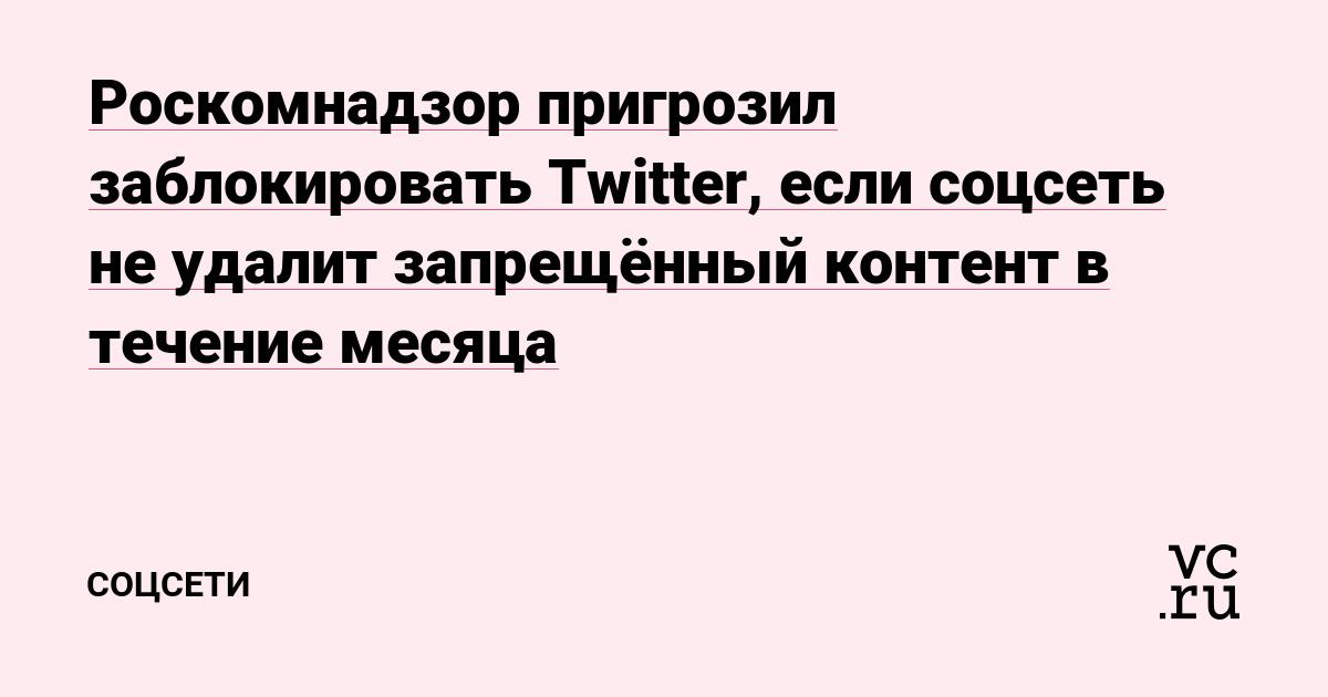 Роскомнадзор пригрозил заблокировать Twitter, если соцсеть не удалит запрещённый контент в течение месяца